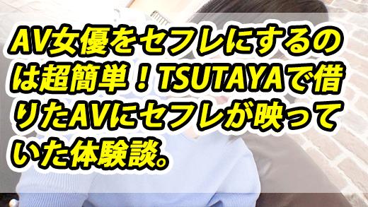 【夢みたいな話】AV女優をセフレにするのは超簡単!TSUTAYAで借りたAVにセフレが映っていた体験談。